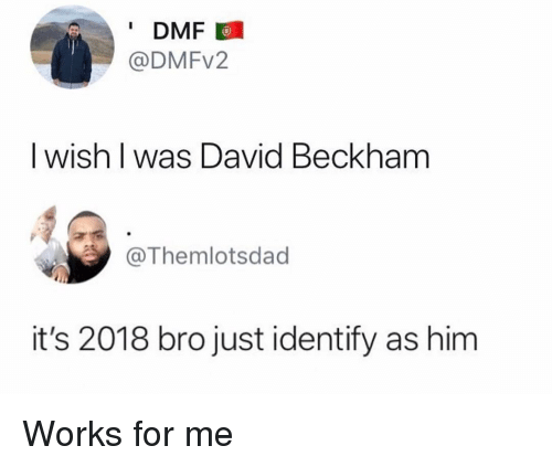 works for me: DMF  @DMFv2  I wish l was David Beckham  @Themlotsdad  it's 2018 bro just identify as him Works for me