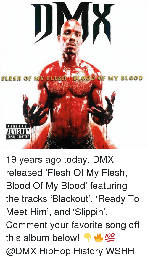 DMX: DMX  FLESH OF  FLESH BLOOD OF MY BLOOD  PAREN TAL  ADVISORY  EXPLICIT CONTENT 19 years ago today, DMX released 'Flesh Of My Flesh, Blood Of My Blood' featuring the tracks 'Blackout', 'Ready To Meet Him', and 'Slippin'. Comment your favorite song off this album below! 👇🔥💯 @DMX HipHop History WSHH