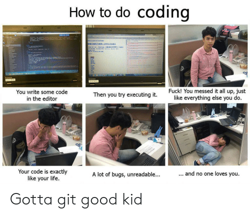 editor: do coding  How to  '  Fuck! You messed it all up, just  like everything else you do.  You write some code  Then you try executing it.  in the editor  Your code is exactly  like your life  ... and no one loves you.  A lot of bugs, unreadable...  Hliddataal Gotta git good kid