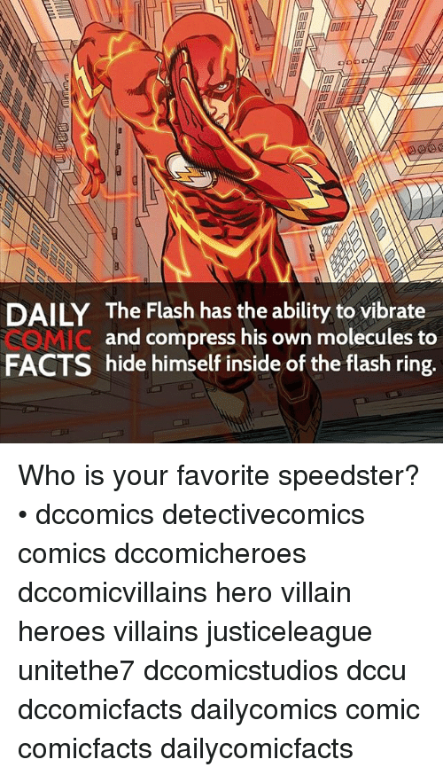 Facts, Memes, and Heroes: DO  DAILY The Flash has the ability to vibrate  and compress his own molecules to  SS MIC  FACTS hide himself inside of the flash ring. Who is your favorite speedster? • dccomics detectivecomics comics dccomicheroes dccomicvillains hero villain heroes villains justiceleague unitethe7 dccomicstudios dccu dccomicfacts dailycomics comic comicfacts dailycomicfacts