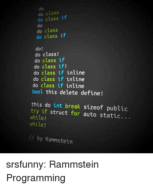 Bool: do  do class  do class if  do  do class  do class if  do!  do class!  do class if  do class if!  do class if inline  do class if inline  do class if inline  bool this delete define!  this do int break sizeof public  try if struct for auto static...  while!  while!  // by Rammstein srsfunny:  Rammstein Programming