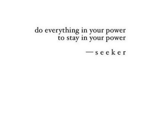 Power, Stay, and Seeker: do everything in your power  to stay in your power  -seeker