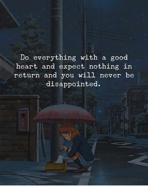 Disappointed, Good, and Heart: Do everything with a good  heart and expect nothing in  return and you will never be  disappointed.