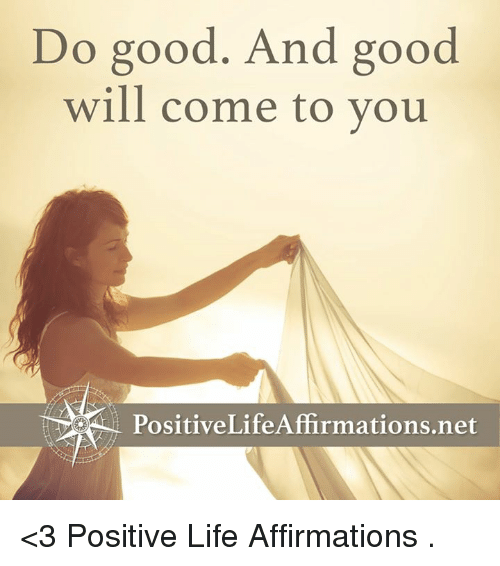 Affirmative: Do good. And good  will come to you  Positive Life Affirmations net <3 Positive Life Affirmations  .