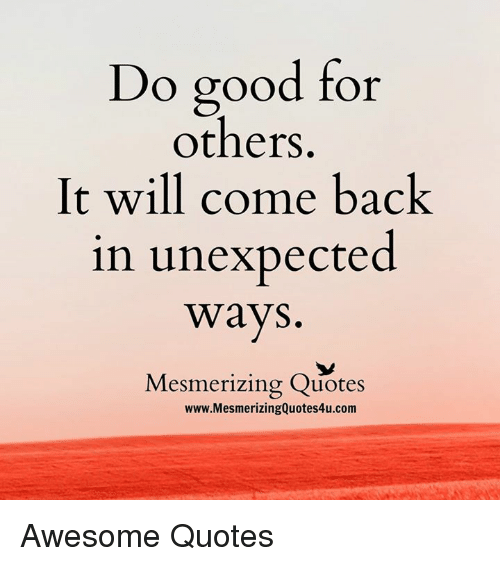 Do Good For Others It Will Come Back In Unexpected Ways Mesmerizing