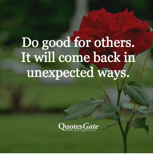 Do Good For Others It Will Come Back In Unexpected Ways Quotes Gate