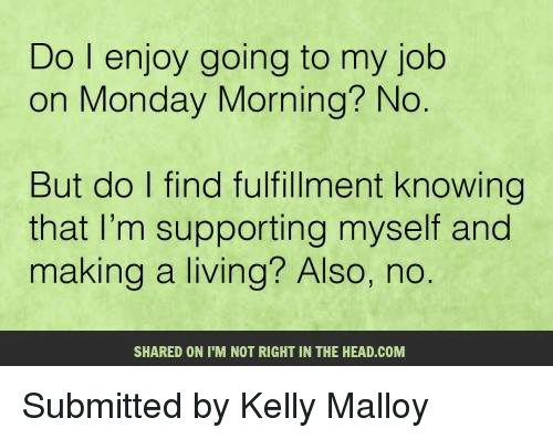 kelli: Do I enjoy going to my job  on Monday Morning? No.  But do l find fulfillment knowing  that I'm supporting myself and  making a living? Also, no  SHARED ON IM NOT RIGHT IN THE HEAD.COM Submitted by Kelly Malloy
