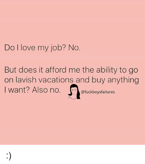 i love my job: Do I love my job? No  But does it afford me the ability to go  on lavish vacations and buy anything  I want? Also no. Ofuckboysfailures  I want? Also no.。@fuckboysfailures :)
