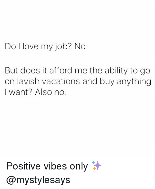 i love my job: Do I love my job? No  But does it afford me the ability to go  on lavish vacations and buy anything  I want? Also no Positive vibes only ✨ @mystylesays