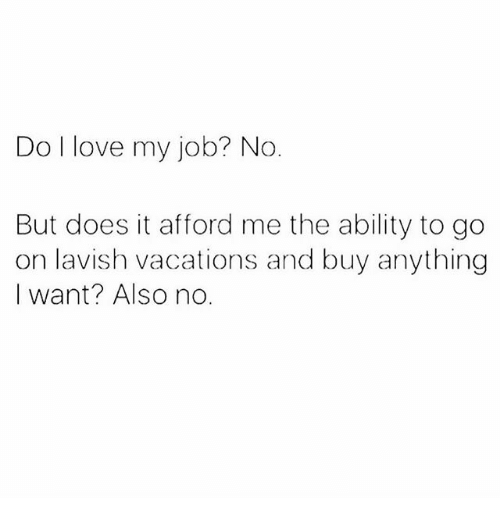 i love my job: Do I love my job? No  But does it afford me the ability to go  on lavish vacations and buy anything  I want? Also no.
