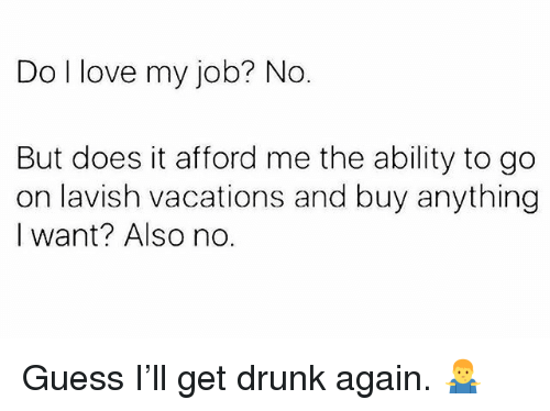 Love My Job: Do I love my job? No.  But does it afford me the ability to go  on lavish vacations and buy anything  I want? Also no. Guess I'll get drunk again. 🤷‍♂️
