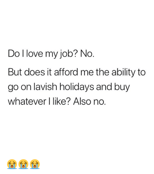 i love my job: Do I love my job? No  But does it afford me the ability to  go on lavish holidays and buy  whatever I like? Also no. 😭😭😭