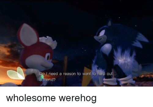 Werehog: Do I need a reason to want to help out  a friend?