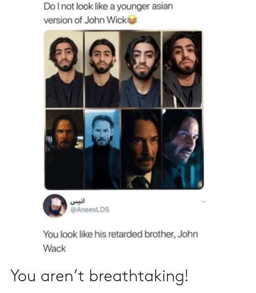 Wack: Do I not look like a younger asian  version of John Wick  انيس  @AneesLDS  You look like his retarded brother, John  Wack You aren't breathtaking!