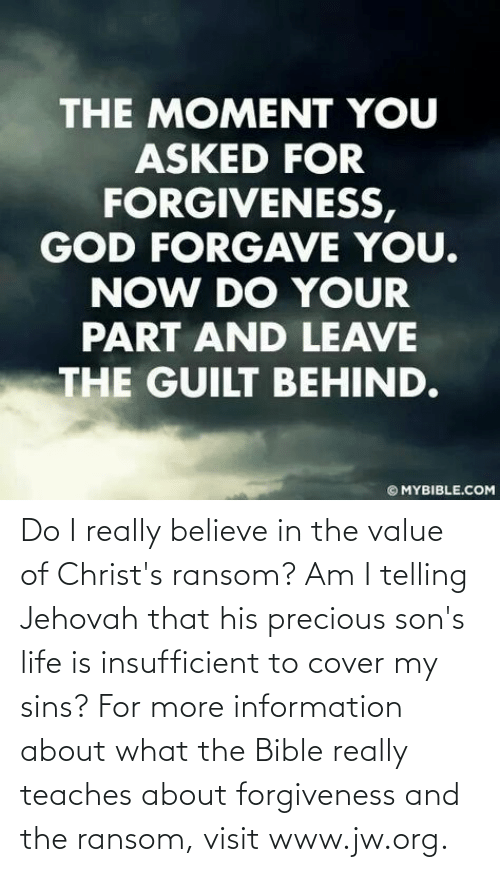 what the: Do I really believe in the value of Christ's ransom? Am I telling Jehovah that his precious son's life is insufficient to cover my sins? For more information about what the Bible really teaches about forgiveness and the ransom, visit www.jw.org.