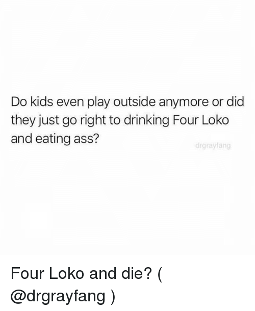 Ass, Drinking, and Kids: Do kids even play outside anymore or did  they just go right to drinking Four Loko  and eating ass?  drgrayfang Four Loko and die? ( @drgrayfang )