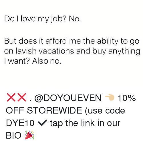Love My Job: Do l love my job? No.  But does it afford me the ability to go  on lavish vacations and buy anything  I want? Also no. ❌❌ . @DOYOUEVEN 👈🏼 10% OFF STOREWIDE (use code DYE10 ✔️ tap the link in our BIO 🎉