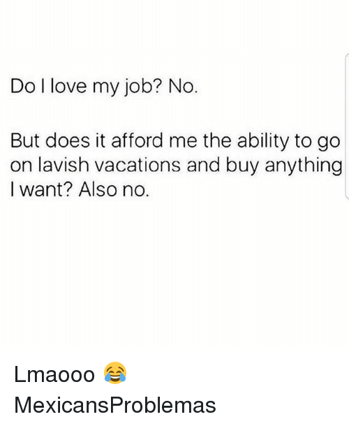 Love My Job: Do l love my job? No  But does it afford me the ability to go  on lavish vacations and buy anything  I want? Also no. Lmaooo 😂 MexicansProblemas