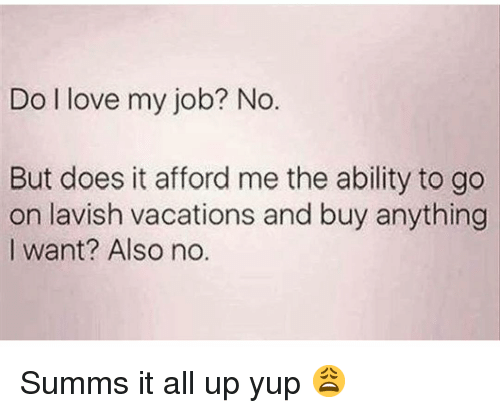 Love My Job: Do l love my job? No.  But does it afford me the ability to go  on lavish vacations and buy anything  I want? Also no. Summs it all up yup 😩