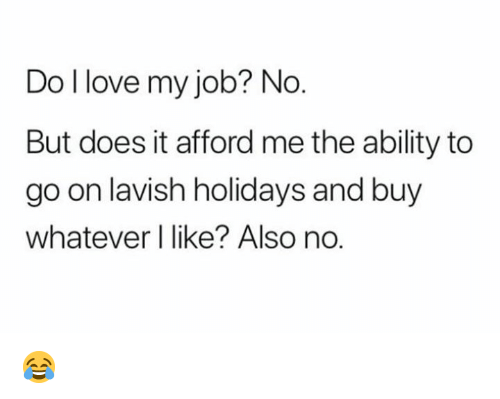Love, Ability, and Job: Do l love my job? No  But does it afford me the ability to  go on lavish holidays and buy  whatever I like? Also no.  O. 😂