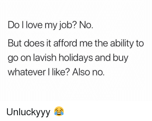 Love My Job: Do l love my job? No  But does it afford me the ability to  go on lavish holidays and buy  whatever l like? Also no Unluckyyy 😂