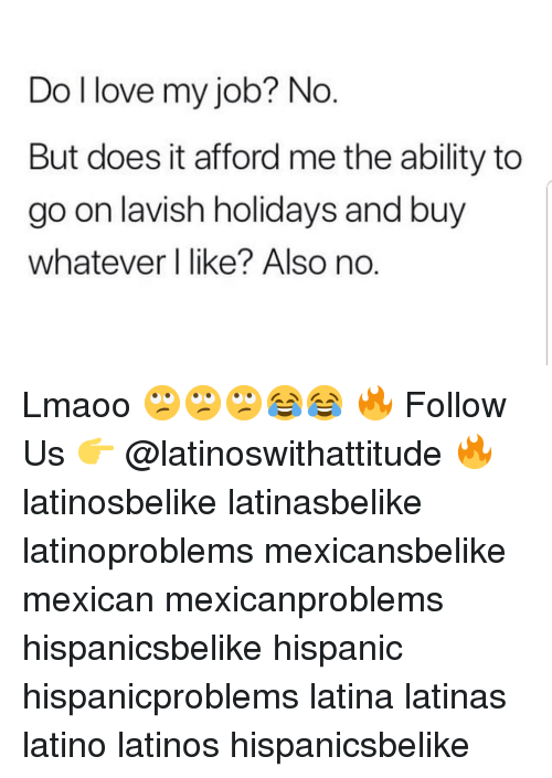 Latinos, Love, and Memes: Do l love my job? No  But does it afford me the ability to  go on lavish holidays and buy  whatever l like? Also no.  O. Lmaoo 🙄🙄🙄😂😂 🔥 Follow Us 👉 @latinoswithattitude 🔥 latinosbelike latinasbelike latinoproblems mexicansbelike mexican mexicanproblems hispanicsbelike hispanic hispanicproblems latina latinas latino latinos hispanicsbelike