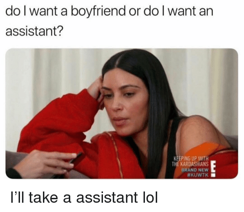 Funny, Kardashians, and Keeping Up With the Kardashians: do l want a boyfriend or do l want an  assistant?  KEEPING UP WITH  THE KARDASHIANS  BRAND NEW I'll take a assistant lol