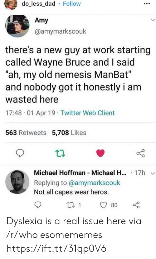 "amy: do_less_dad Follow  Amy  @amymarkscouk  there's a new guy at work starting  called Wayne Bruce and I said  ""ah, my old nemesis ManBat""  and nobody got it honestly i am  wasted here  17:48 01 Apr 19 Twitter Web Client  563 Retweets 5,708 Likes  Michael Hoffman Michael H... 17h  Replying to @amymarkscouk  Not all capes wear heros  80 Dyslexia is a real issue here via /r/wholesomememes https://ift.tt/31qp0V6"