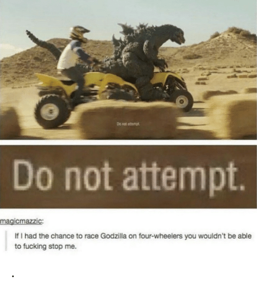 nat: Do nat atemt  Do not attempt.  magicmazzic:  If I had the chance to race Godzilla on four-wheelers you wouldn't be able  to fucking stop me. .
