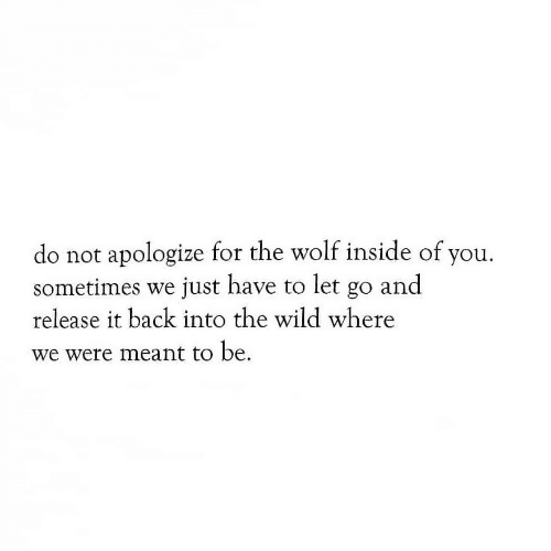 Wild, Wolf, and Back: do not apologize for the wolf inside of you.  sometimes we just have to let go and  release it back into the wild where  we were meant to be.