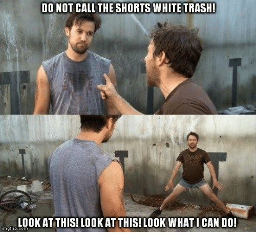 White trash: DO NOT CALL THE SHORTS WHITE TRASH!  LOOK AT THIS! LOOKAT THIS! LOOK WHAT I CAN DO!  mgflip.com