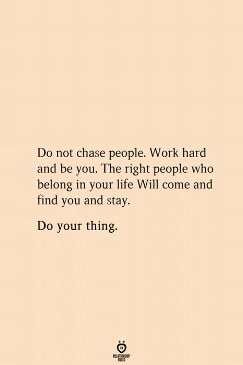 Life, Work, and Chase: Do not chase people. Work hard  and be you. The right people who  belong in your life Will come and  find you and stay  Do your thing.  RELATIONSHIP  ES
