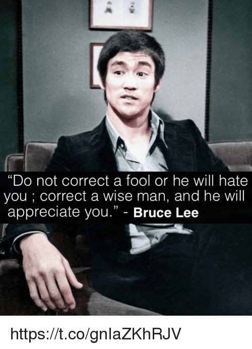 "Memes, Appreciate, and Bruce Lee: ""Do not correct a fool or he will hate  you ; correct a wise man, and he will  appreciate you."" - Bruce Lee  (0  31 https://t.co/gnIaZKhRJV"