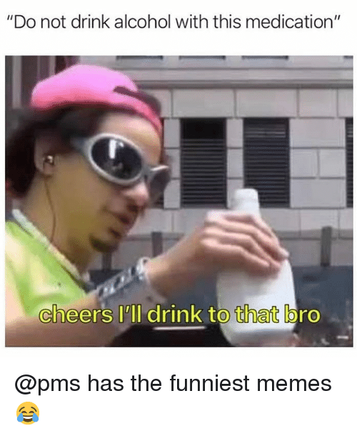 """pms: """"Do not drink alcohol with this medication""""  cheers lll drink to that bro @pms has the funniest memes 😂"""