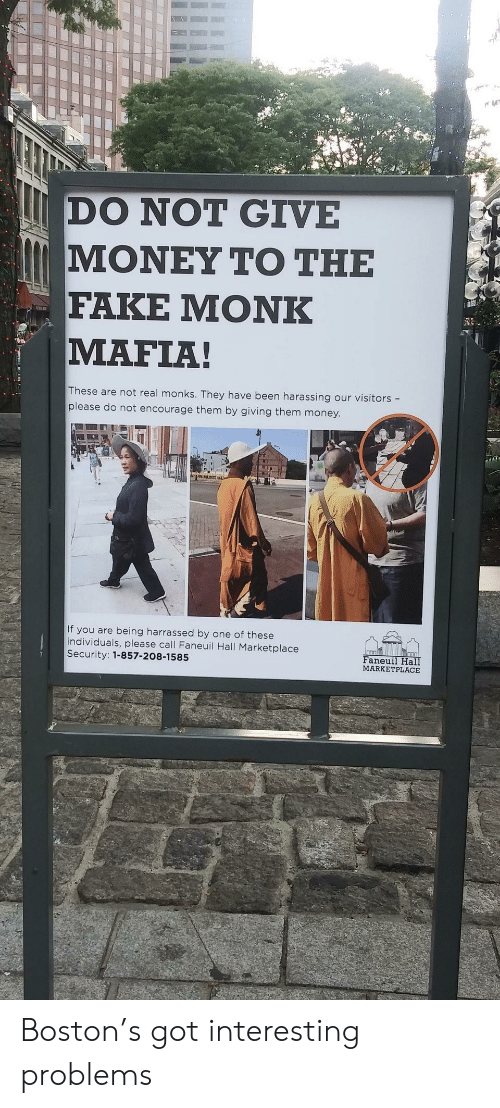Boston: DO NOT GIVE  ΜΟΝΕΥ ΤΟ ΤΗΕ  FAKE ΜΟNK  MAFIA!  These are not real monks. They have been harassing our visitors -  please do not encourage them by giving them money.  If you are being harrassed by one of these  individuals, please call Faneuil Hall Marketplace  Security: 1-857-208-1585  Faneuil Hall  MARKETPLACE Boston's got interesting problems