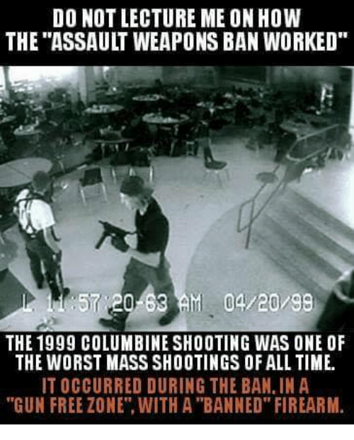"""Memes, The Worst, and Free: DO NOT LECTURE ME ON HOW  THE """"ASSAULT WEAPONS BAN WORKED  57 20-63AM 04/20/99  THE 1999 COLUMBINE SHOOTING WAS ONE OF  THE WORST MASS SHOOTINGS OF ALL TIME.  IT OCCURRED DURING THE BAN, IN A  """"GUN FREE ZONE"""". WITH A """"BANNED"""" FIREARM"""