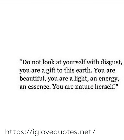 """Beautiful, Energy, and Earth: """"Do not look at yourself with disgust,  you are a gift to this earth. You are  beautiful, you are a light, an energy,  an essence. You are nature herself.""""  0) https://iglovequotes.net/"""