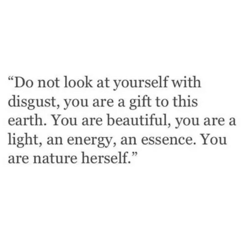"""Beautiful, Energy, and Earth: """"Do not look at yourself with  disgust, you are a gift to this  earth. You are beautiful, you are a  light, an energy, an essence. You  are nature herself."""""""