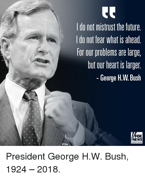 George H. W. Bush: do not mistrust the future  do not fear What is ahead  for our problems are large,  but our heart is larger  George H.W. Bush  FOX  NEWS  chan ne  AP Photo President George H.W. Bush, 1924 – 2018.