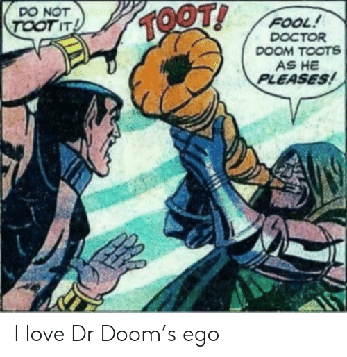 ego: DO NOT  TOOT!  TOOT IT  FOOL!  DOCTOR  DOOM TOOTS  AS HE  PLEASES! I love Dr Doom's ego