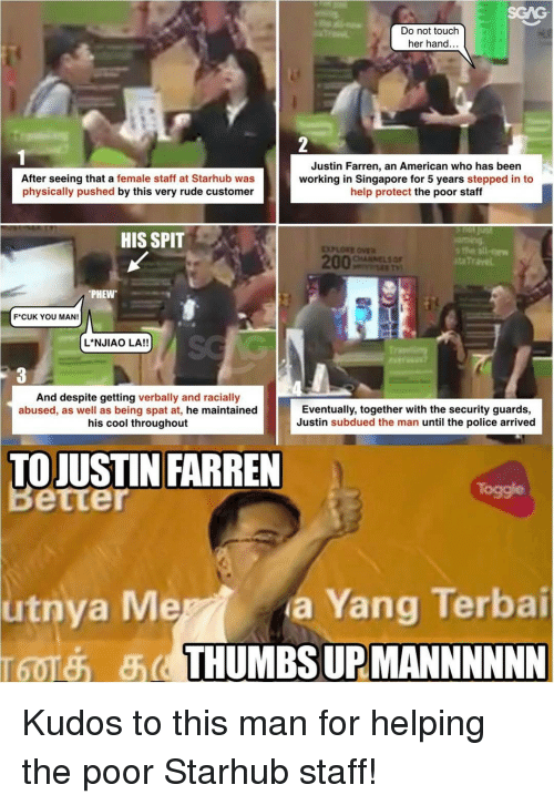 Physicic: Do not touch  her hand.  Justin Farren, an American who has been  After seeing that a female staff at Starhub was  working in Singapore for 5 years  stepped in to  physically pushed  by this very rude customer  help protect the poor staff  HIS SPIT  PHEW  FCUK YOU MAN!  L NJIAO LA!!  And despite getting verbally and racially  Eventually, together with the security guards,  abused, as well as being spat at  he maintained  Justin subdued the man until the police arrived  his cool throughout  TO JUSTIN FARREN  a ang Terbai  THUMBS URMANNNNNN Kudos to this man for helping the poor Starhub staff!