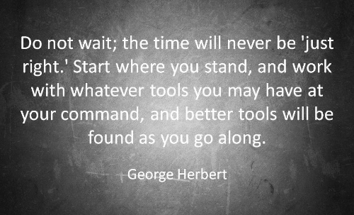 Commandment: Do not wait; the time will never be 'just  right.' Start where you stand, and work  with whatever tools you may have at  your command, and better tools will be  found as you go along.  George Herbert