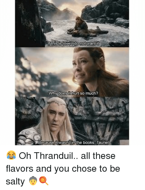 thranduil: do not want t  Why does  urt so much?  in the books Taurel  MBecause 😂 Oh Thranduil.. all these flavors and you chose to be salty 👵🍭