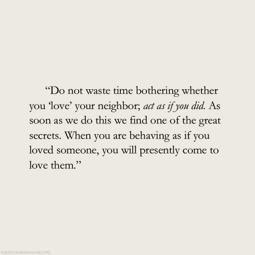 "Love, Soon..., and Time: ""Do not waste time bothering whether  you love your neighbor, act as yon did As  soon as we do this we find one of the great  secrets. When you are behaving as if you  loved someone, you will presently come to  love them.""  52  THESOVEREIGNWORDORG"