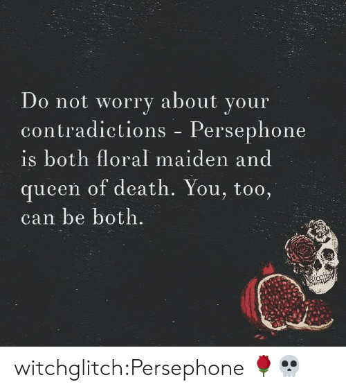Target, Tumblr, and Queen: Do not worry about your  contradictions - Persephone  is both floral maiden and  queen of death. You, too,  can be both witchglitch:Persephone 🌹💀