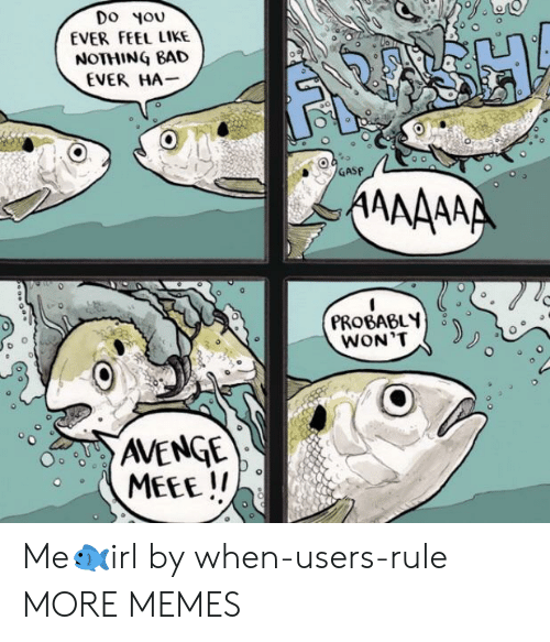 Bad, Dank, and Memes: Do Nou  EVER FEEL LIKE  NOTHING BAD  EVER HA-  GASP  PROBABL  AVENGE Me🐟irl by when-users-rule MORE MEMES