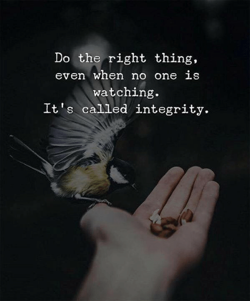 Integrity, Do the Right Thing, and One: Do the right thing,  even when no one LS  watching.  It s called integrity.
