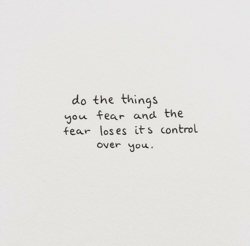 Control, Fear, and You: do the things  you fear and the  fear los es its control  over you.