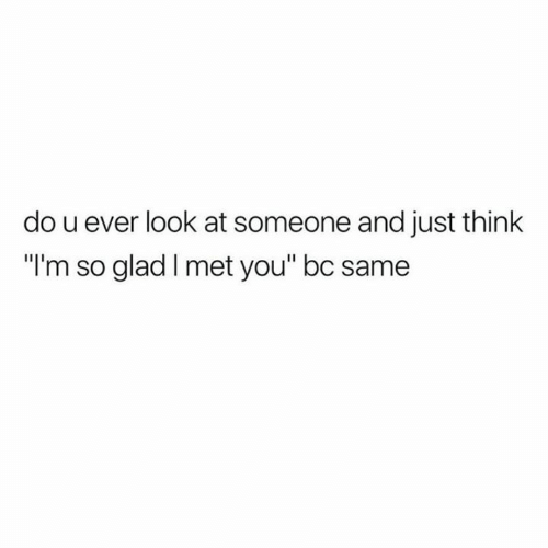 "Glad I Met You: do u ever look at someone and just think  ""I'm so glad I met you"" bc same"
