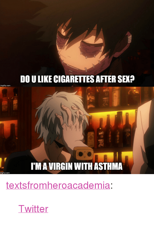 "Tumblr, Twitter, and Virgin: DO U LIKE CIGARETTES AFTER SEK?  imgflip.com  o.  I'M A VIRGIN WITH ASTHMA  imgflip.com <p><a href=""https://textsfromheroacademia.tumblr.com/post/172659314988/twitter"" class=""tumblr_blog"">textsfromheroacademia</a>:</p>  <blockquote><p><a href=""https://twitter.com/villaintrash/status/980504631175299072"">Twitter</a><br/></p></blockquote>"